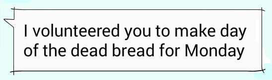 Text message: I volunteered you to make day of the dead bread for Monday.